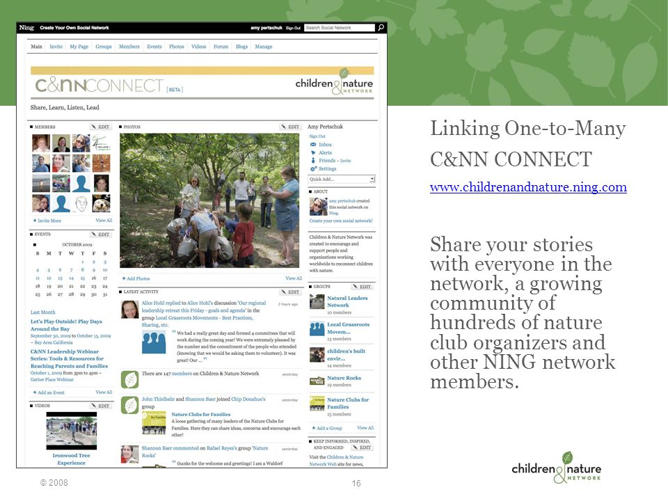 Linking One-to-Many C&NN CONNECT www.childrenandnature.ning.com Share your stories with everyone in the network, a growing community of hundreds of nature club organizers and other NING network members.