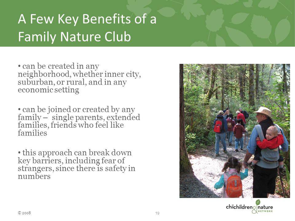 A Few Key Benefits of a Family Nature Club can be created in any neighborhood, whether inner city, suburban, or rural, and in any economic setting can be joined or created by any family – single parents, extended families, friends who feel like families this approach can break down key barriers, including fear of strangers, since there is safety in numbers © 2008 19