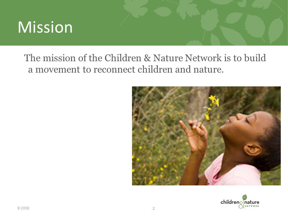 Mission The mission of the Children & Nature Network is to build a movement to reconnect children and nature.