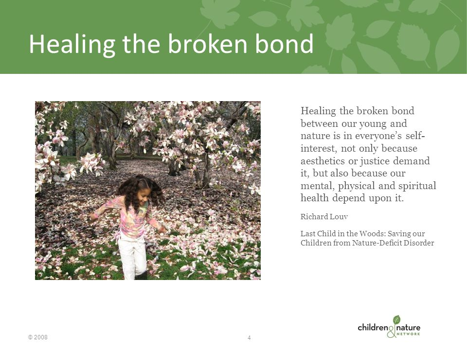 Healing the broken bond Healing the broken bond between our young and nature is in everyone's self- interest, not only because aesthetics or justice demand it, but also because our mental, physical and spiritual health depend upon it.