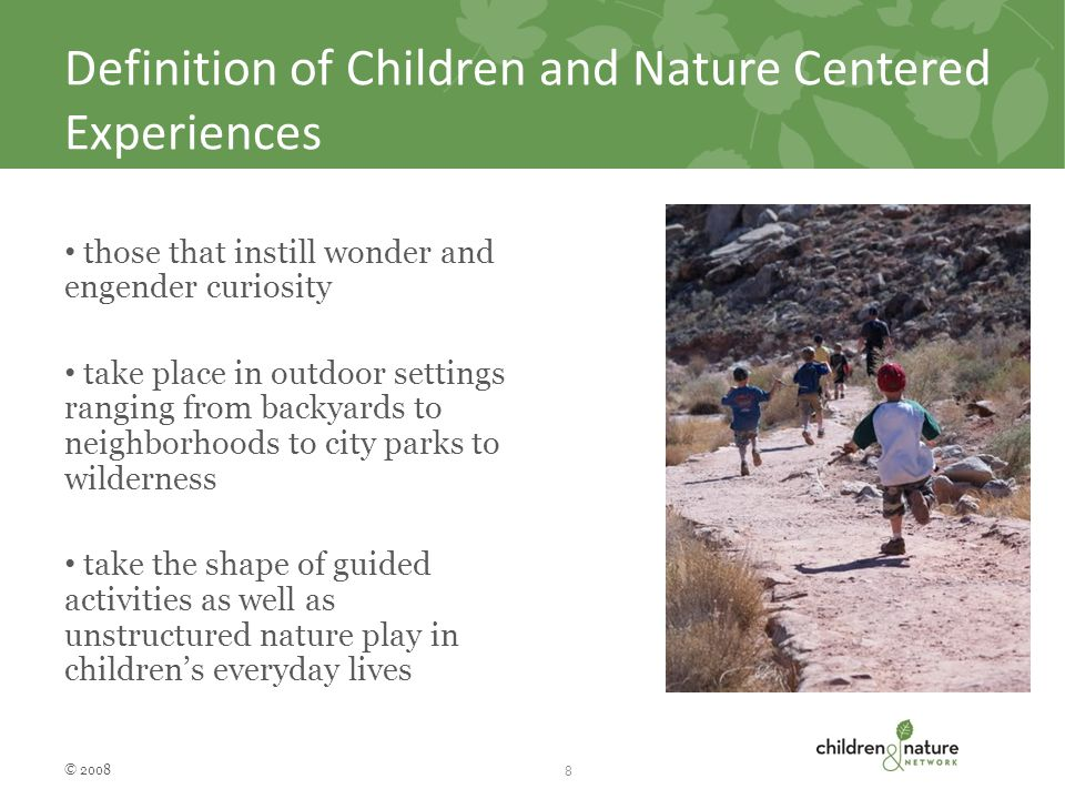 Definition of Children and Nature Centered Experiences those that instill wonder and engender curiosity take place in outdoor settings ranging from backyards to neighborhoods to city parks to wilderness take the shape of guided activities as well as unstructured nature play in children's everyday lives © 2008 8