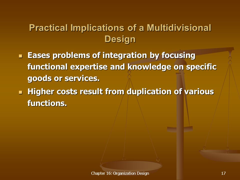 Chapter 16: Organization Design17 Practical Implications of a Multidivisional Design Eases problems of integration by focusing functional expertise and knowledge on specific goods or services.
