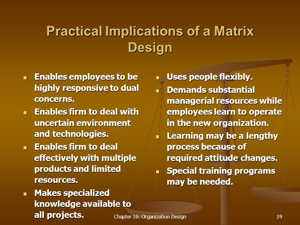 Chapter 16: Organization Design19 Practical Implications of a Matrix Design Enables employees to be highly responsive to dual concerns.