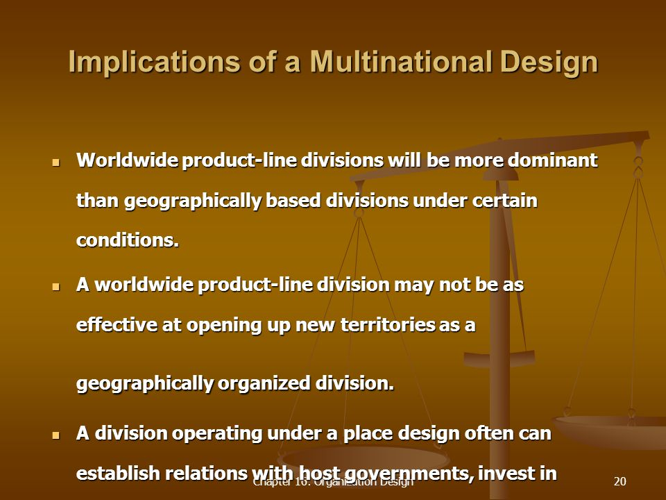 Chapter 16: Organization Design20 Implications of a Multinational Design Worldwide product-line divisions will be more dominant than geographically based divisions under certain conditions.