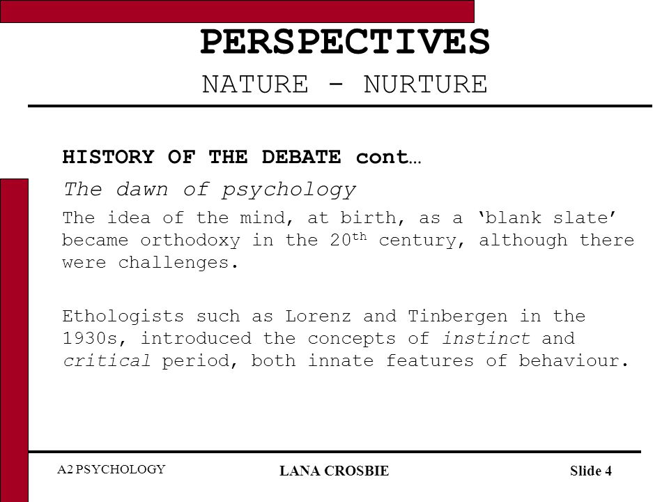 A2 PSYCHOLOGY LANA CROSBIESlide 5 PERSPECTIVES NATURE - NURTURE HISTORY OF THE DEBATE cont… The dawn of psychology In the 1950s, Chomsky challenged the behaviourist account of language acquisition, suggesting that it happened not just through experience but because human children had an innate language module in the brain.