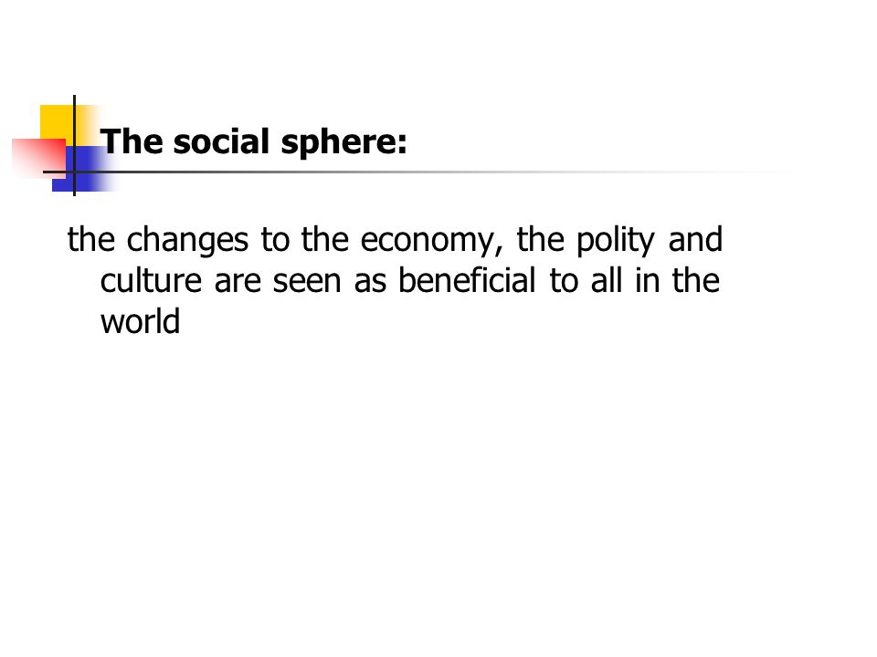 The social sphere: the changes to the economy, the polity and culture are seen as beneficial to all in the world