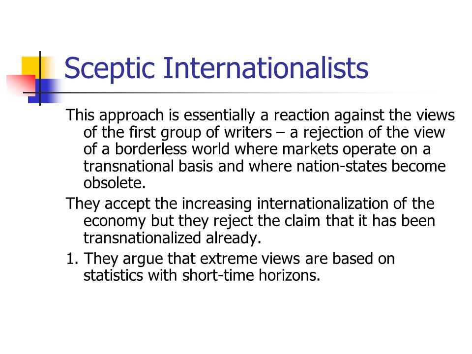 Sceptic Internationalists This approach is essentially a reaction against the views of the first group of writers – a rejection of the view of a borderless world where markets operate on a transnational basis and where nation-states become obsolete.