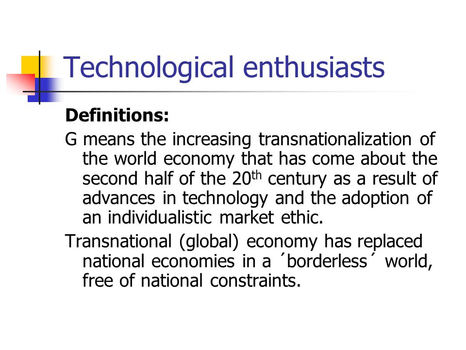 Technological enthusiasts Definitions: G means the increasing transnationalization of the world economy that has come about the second half of the 20 th century as a result of advances in technology and the adoption of an individualistic market ethic.