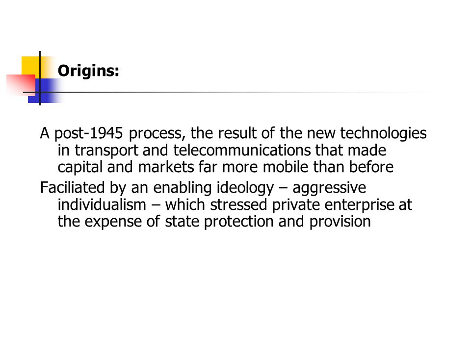 Origins: A post-1945 process, the result of the new technologies in transport and telecommunications that made capital and markets far more mobile than before Faciliated by an enabling ideology – aggressive individualism – which stressed private enterprise at the expense of state protection and provision