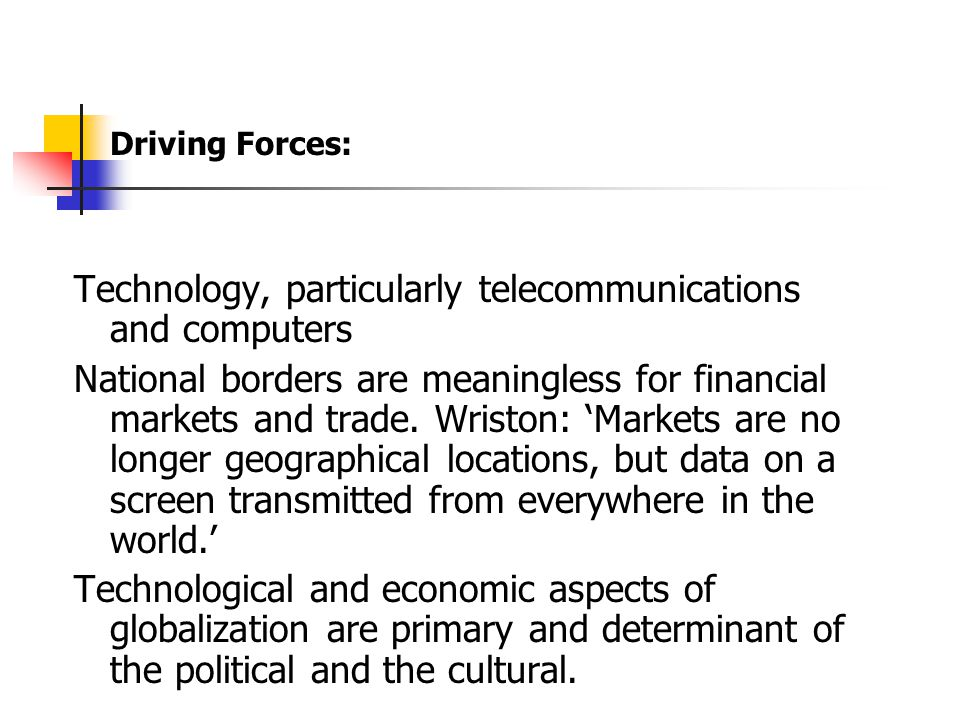 Driving Forces: Technology, particularly telecommunications and computers National borders are meaningless for financial markets and trade.