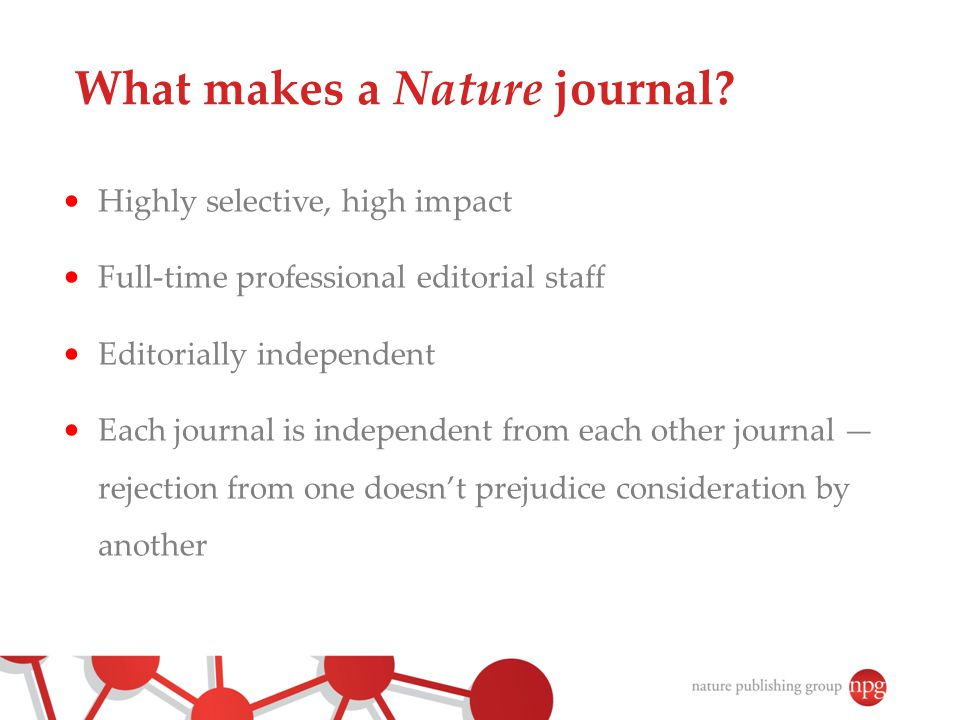 Editorial process ● Initial assessment within a week (as far as possible) ‏ ● We look for impact not Impact Factors ● At least one editor will read the paper thoroughly, and often several editors ● MOST papers are declined without review ● The decision on whether a paper deserves to be published in the journal in is the editors' alone ● 2-4 referees per paper and aim for total turnover time of 4-6 weeks for a first decision after review