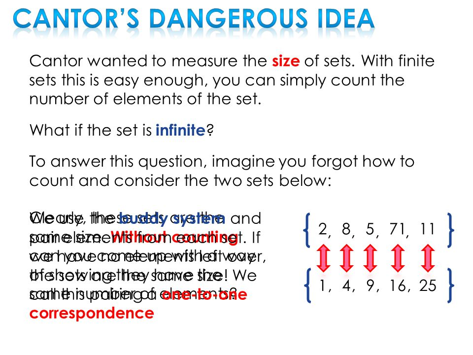 Cantor wanted to measure the size of sets. With finite sets this is easy enough, you can simply count the number of elements of the set. What if the s