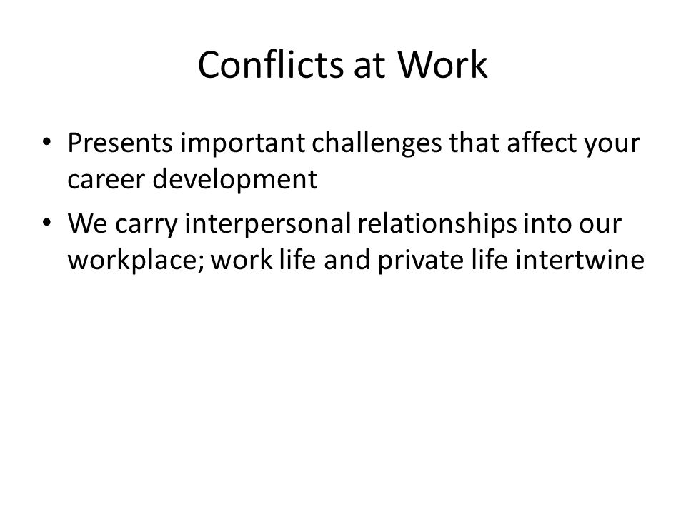 Conflicts at Work Presents important challenges that affect your career development We carry interpersonal relationships into our workplace; work life