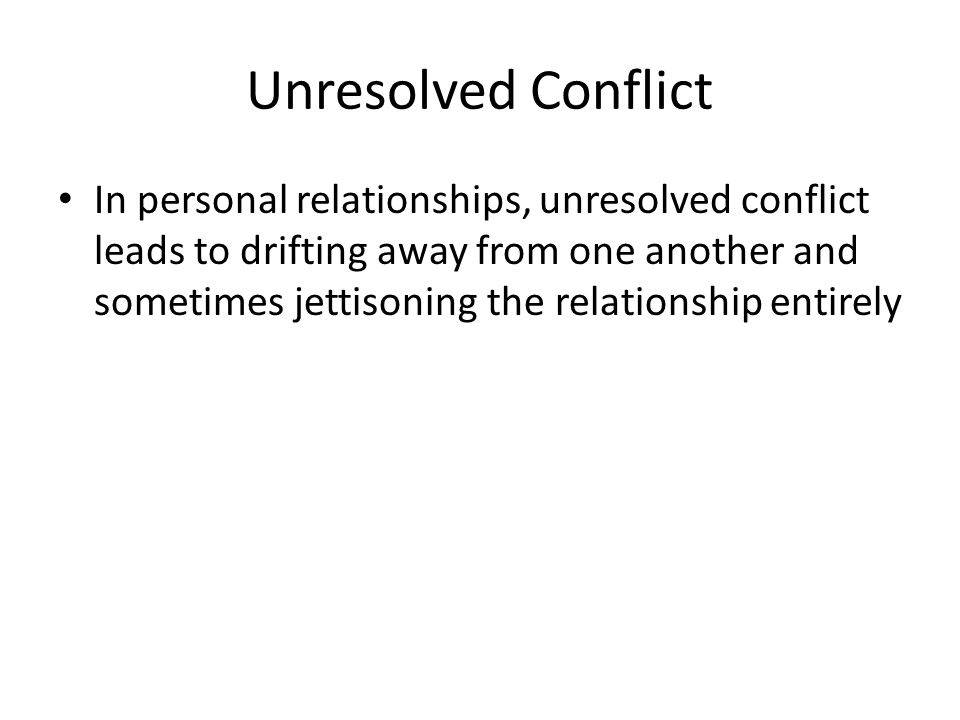 Unresolved Conflict In personal relationships, unresolved conflict leads to drifting away from one another and sometimes jettisoning the relationship