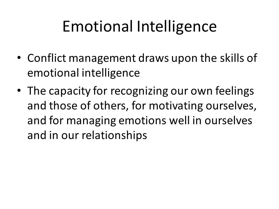 Emotional Intelligence Conflict management draws upon the skills of emotional intelligence The capacity for recognizing our own feelings and those of