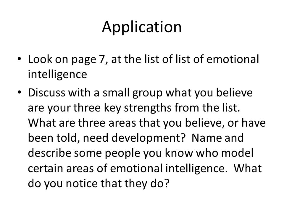 Application Look on page 7, at the list of list of emotional intelligence Discuss with a small group what you believe are your three key strengths fro