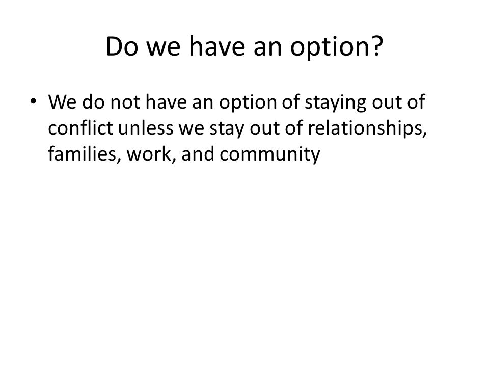 Do we have an option? We do not have an option of staying out of conflict unless we stay out of relationships, families, work, and community