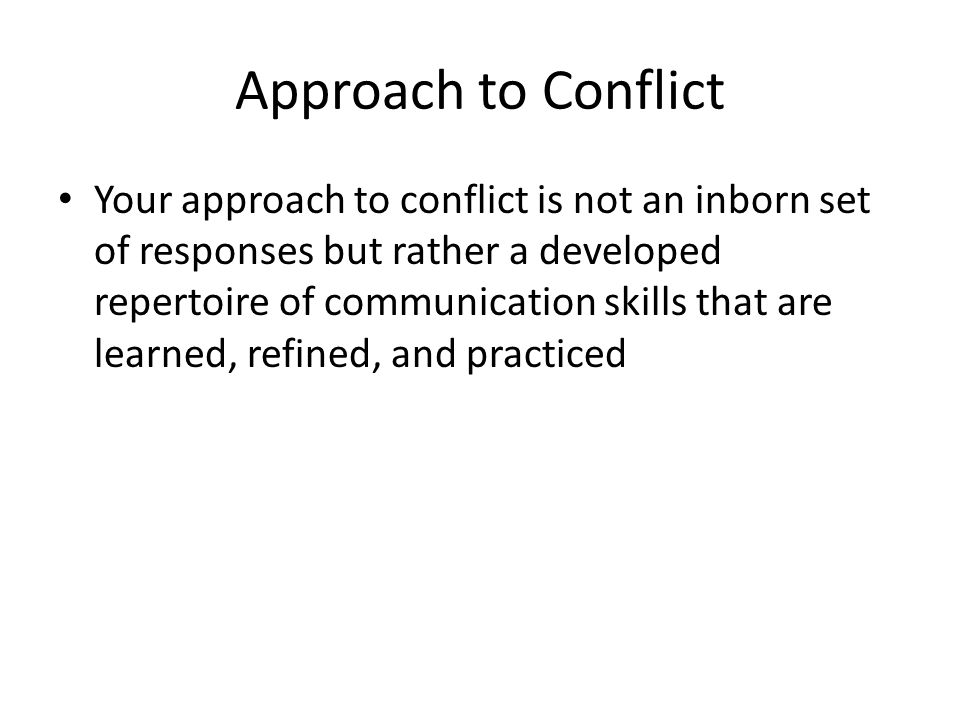 Approach to Conflict Your approach to conflict is not an inborn set of responses but rather a developed repertoire of communication skills that are le