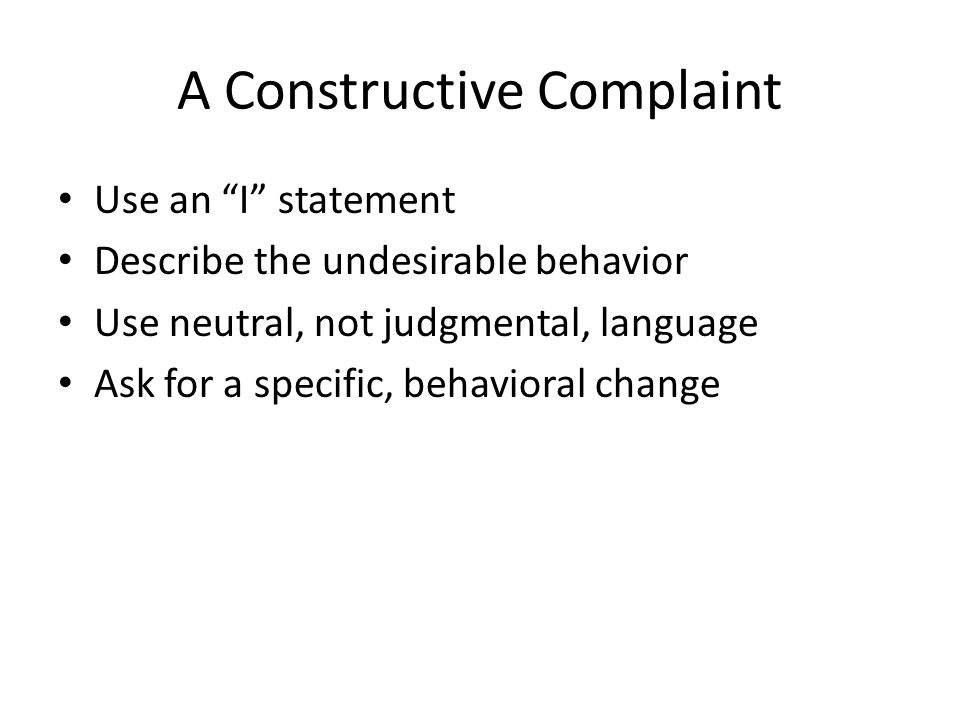 "A Constructive Complaint Use an ""I"" statement Describe the undesirable behavior Use neutral, not judgmental, language Ask for a specific, behavioral c"