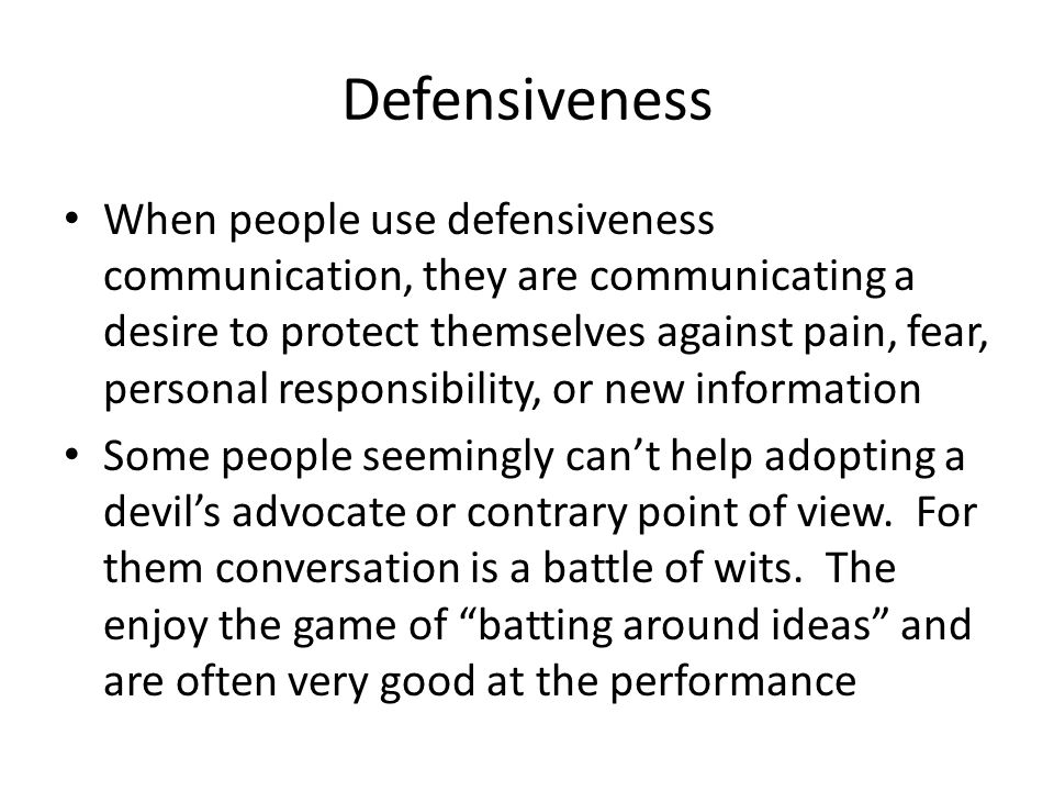 Defensiveness When people use defensiveness communication, they are communicating a desire to protect themselves against pain, fear, personal responsi
