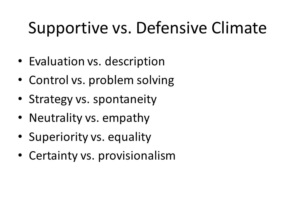 Supportive vs. Defensive Climate Evaluation vs. description Control vs. problem solving Strategy vs. spontaneity Neutrality vs. empathy Superiority vs