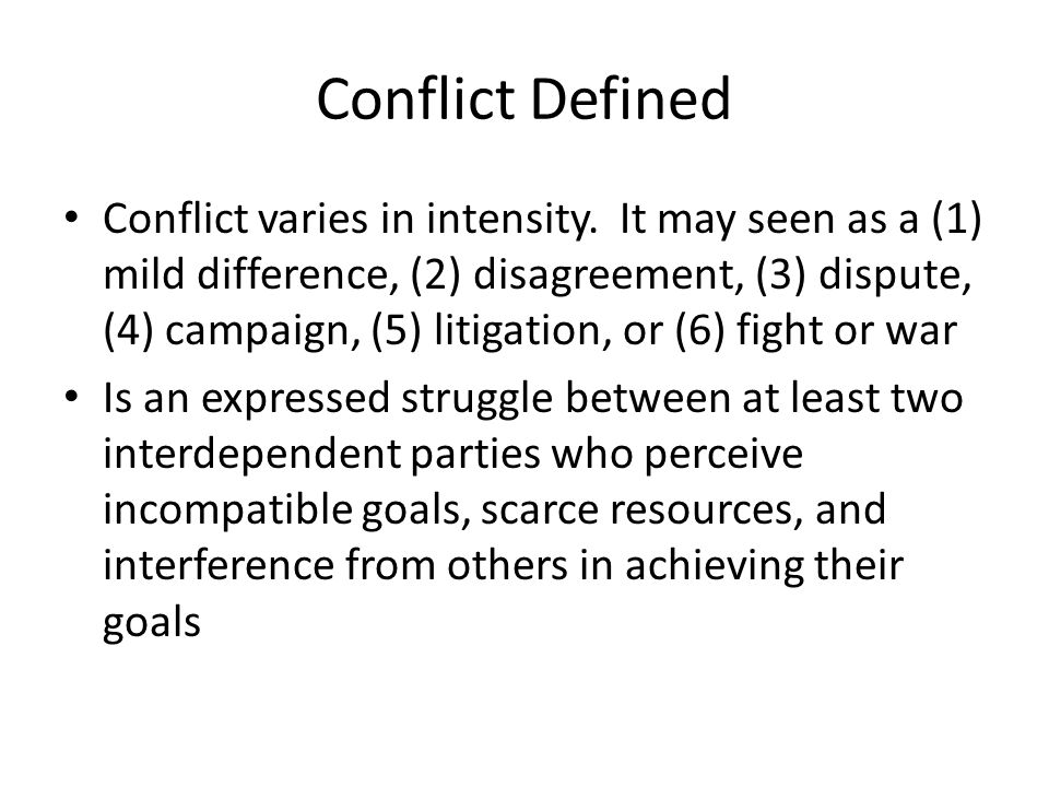 Conflict Defined Conflict varies in intensity. It may seen as a (1) mild difference, (2) disagreement, (3) dispute, (4) campaign, (5) litigation, or (