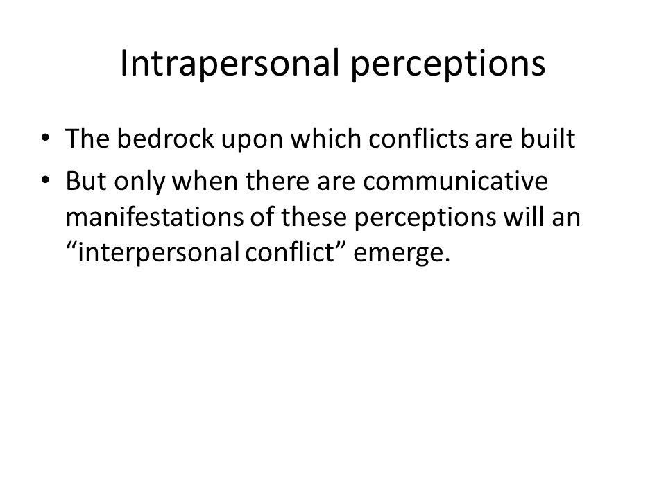 Intrapersonal perceptions The bedrock upon which conflicts are built But only when there are communicative manifestations of these perceptions will an