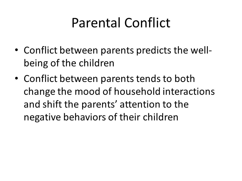 Parental Conflict Conflict between parents predicts the well- being of the children Conflict between parents tends to both change the mood of househol