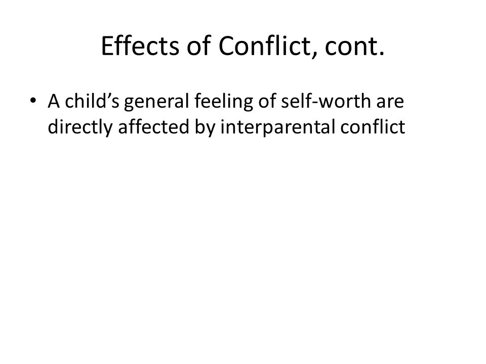Effects of Conflict, cont. A child's general feeling of self-worth are directly affected by interparental conflict