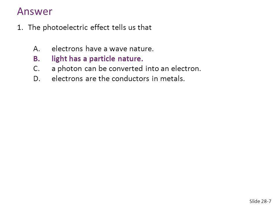 Answer 1.The photoelectric effect tells us that A. electrons have a wave nature. B. light has a particle nature. C. a photon can be converted into an