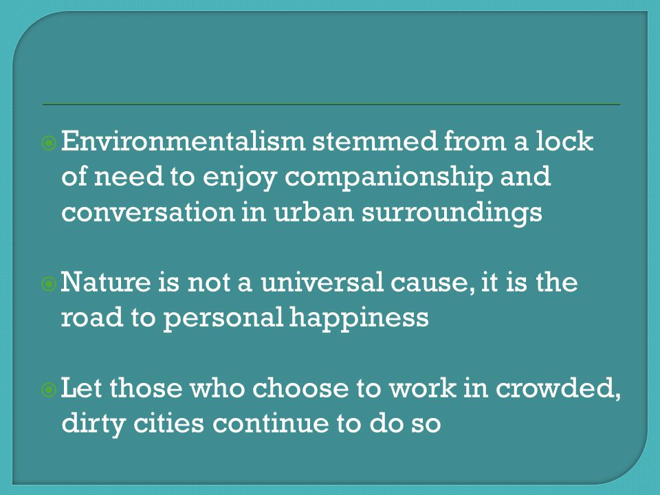  Environmentalism stemmed from a lock of need to enjoy companionship and conversation in urban surroundings  Nature is not a universal cause, it is