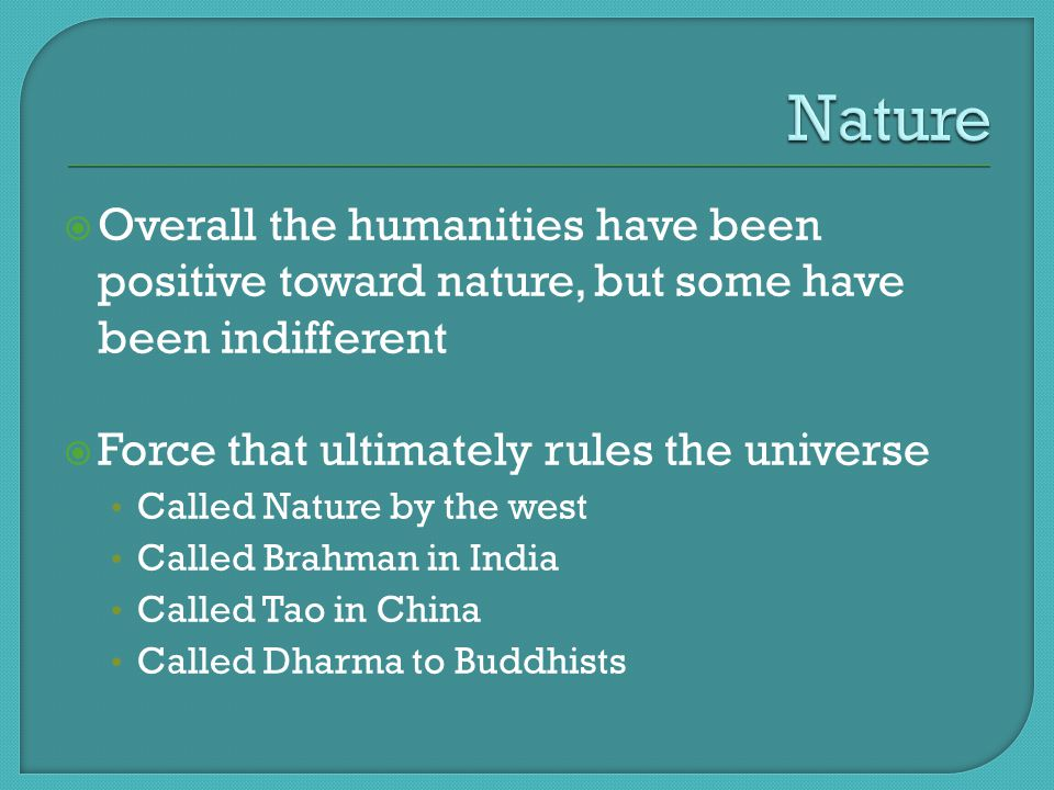  Overall the humanities have been positive toward nature, but some have been indifferent  Force that ultimately rules the universe Called Nature by