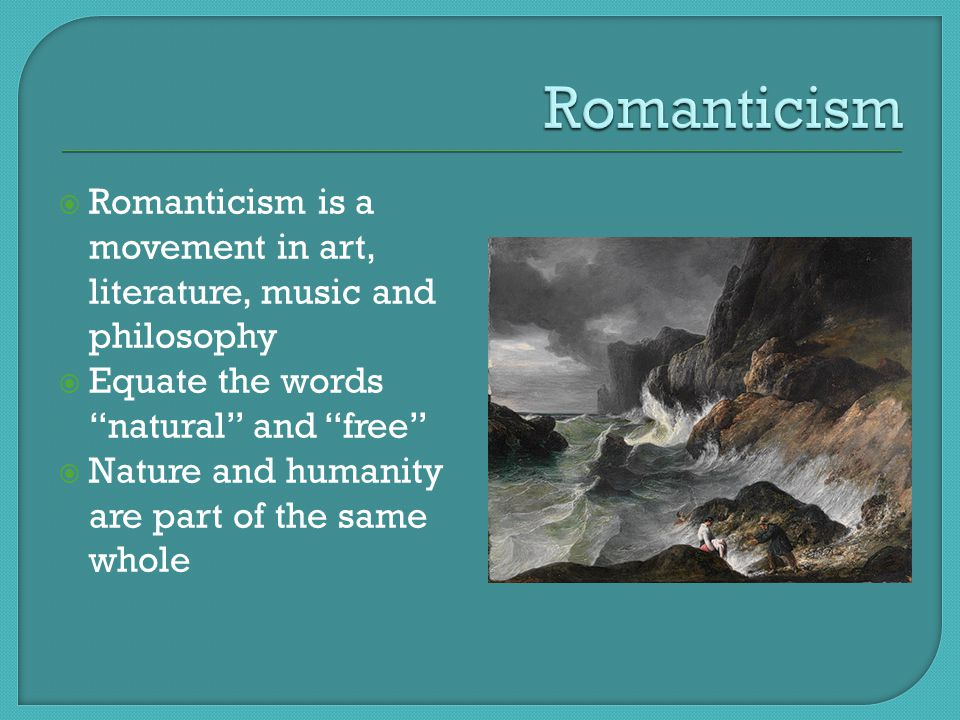 " Romanticism is a movement in art, literature, music and philosophy  Equate the words ""natural"" and ""free""  Nature and humanity are part of the sam"