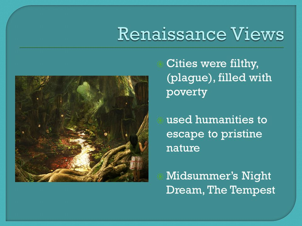  Cities were filthy, (plague), filled with poverty  used humanities to escape to pristine nature  Midsummer's Night Dream, The Tempest