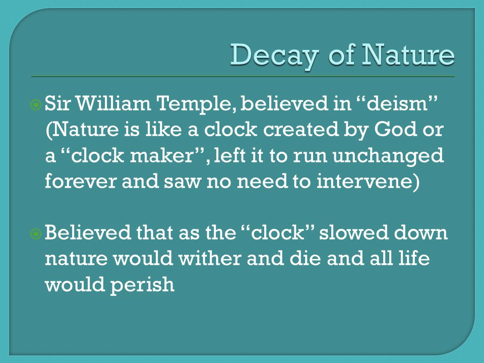 " Sir William Temple, believed in ""deism"" (Nature is like a clock created by God or a ""clock maker"", left it to run unchanged forever and saw no need"
