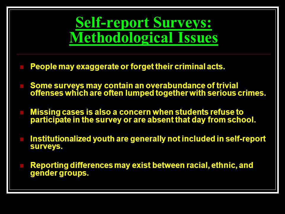 Self-report Surveys: Methodological Issues People may exaggerate or forget their criminal acts.