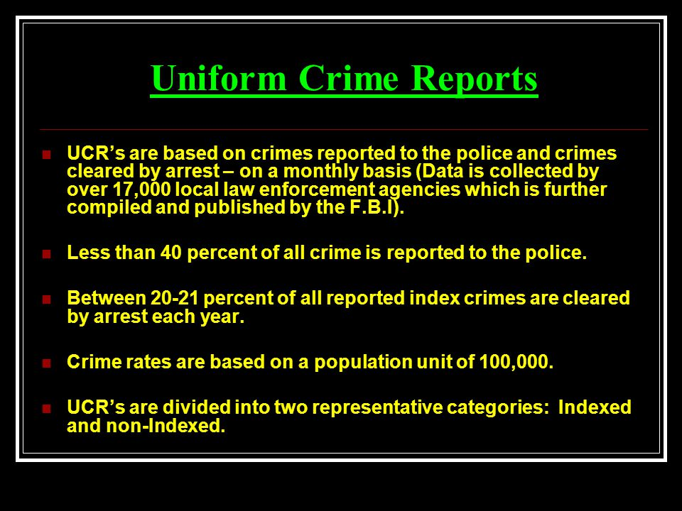 Uniform Crime Reports UCR's are based on crimes reported to the police and crimes cleared by arrest – on a monthly basis (Data is collected by over 17,000 local law enforcement agencies which is further compiled and published by the F.B.I).