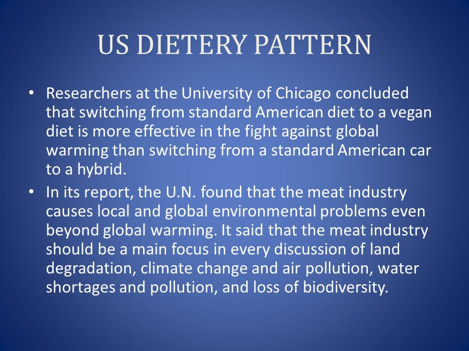 US DIETERY PATTERN Researchers at the University of Chicago concluded that switching from standard American diet to a vegan diet is more effective in the fight against global warming than switching from a standard American car to a hybrid.