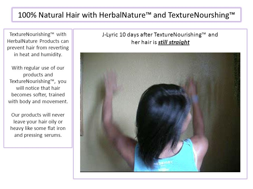 J-Lyric 10 days after TextureNourishing™ and her hair is still straight TextureNourishing™ with HerbalNature Products can prevent hair from reverting in heat and humidity.