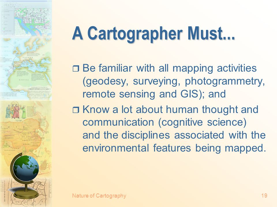Nature of Cartography18 Processes in Cartography  Collecting and selecting the data for mapping  Manipulating and generalising the data, designing and constructing the map  Reading or view the map  Responding to or interpreting the information