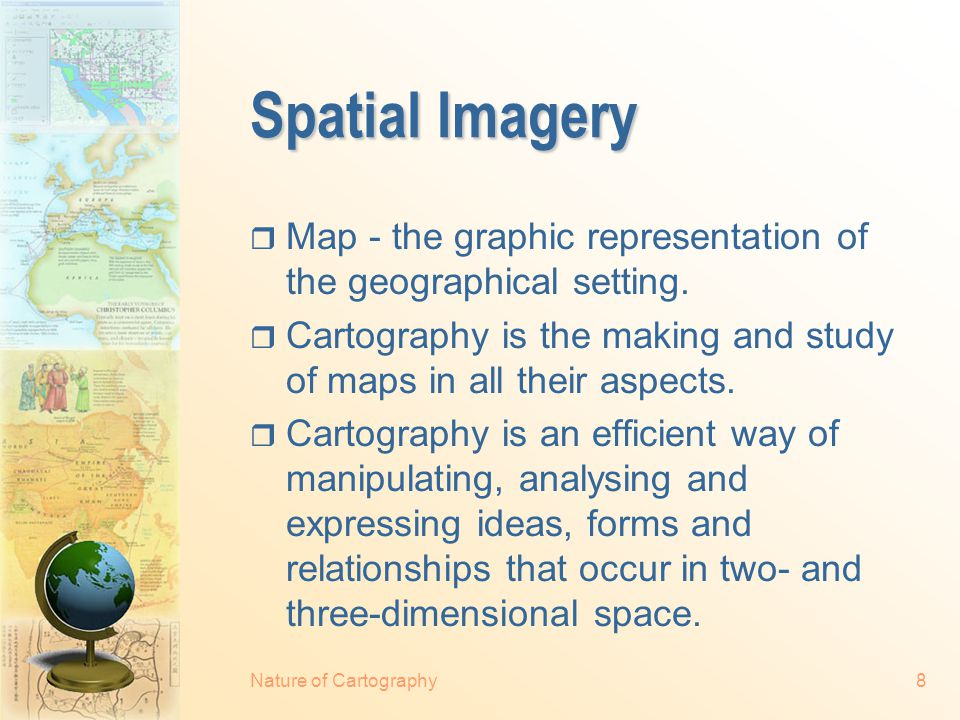 Nature of Cartography8 Spatial Imagery  Map - the graphic representation of the geographical setting.