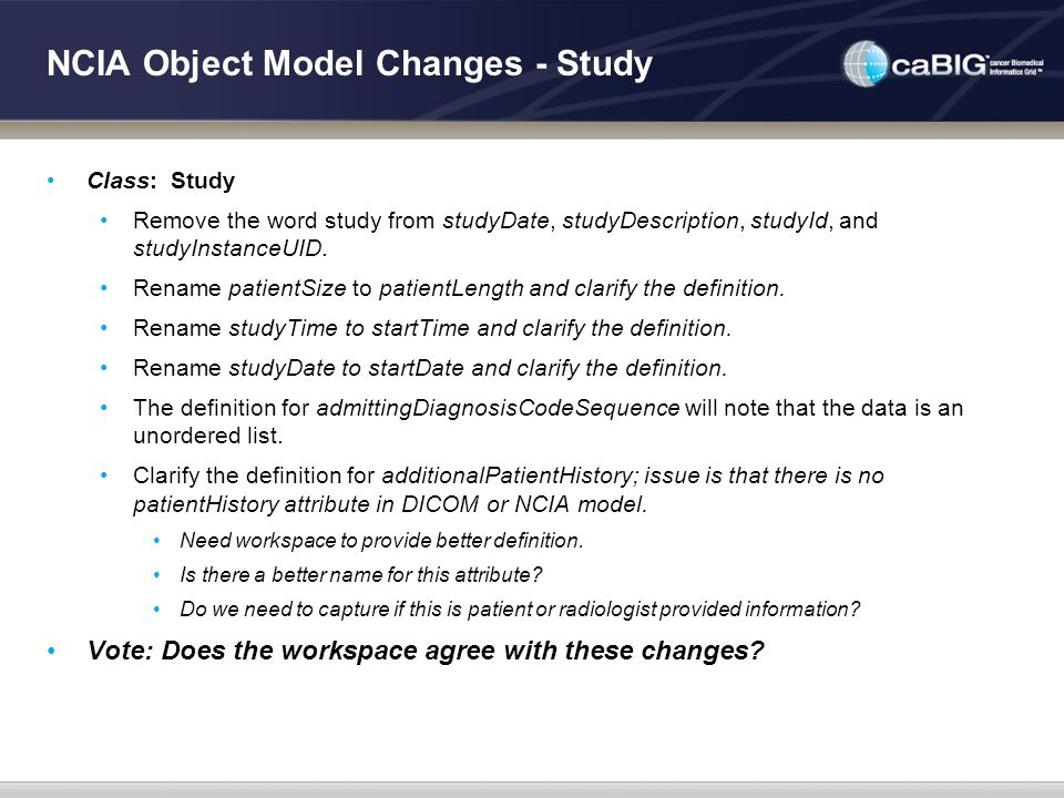 NCIA Object Model Changes - Study Class: Study Remove the word study from studyDate, studyDescription, studyId, and studyInstanceUID. Rename patientSi