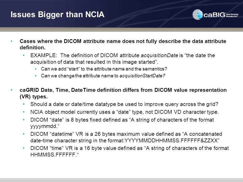 Issues Bigger than NCIA Cases where the DICOM attribute name does not fully describe the data attribute definition. EXAMPLE: The definition of DICOM a