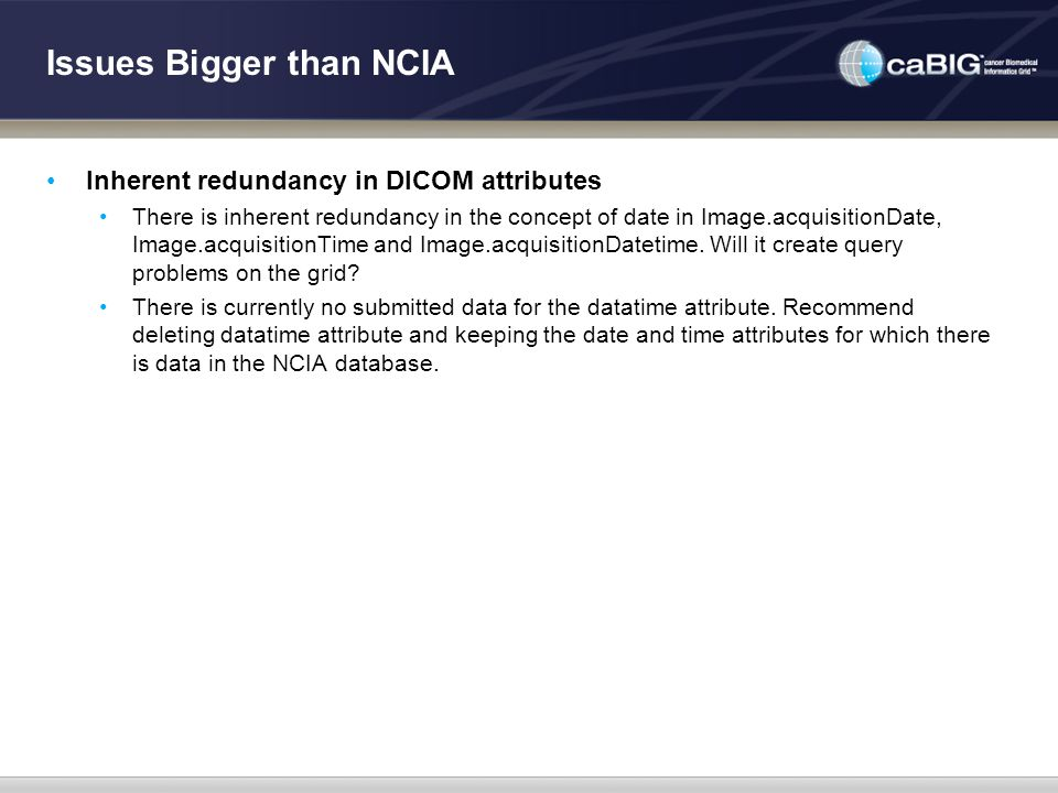 Issues Bigger than NCIA Inherent redundancy in DICOM attributes There is inherent redundancy in the concept of date in Image.acquisitionDate, Image.ac