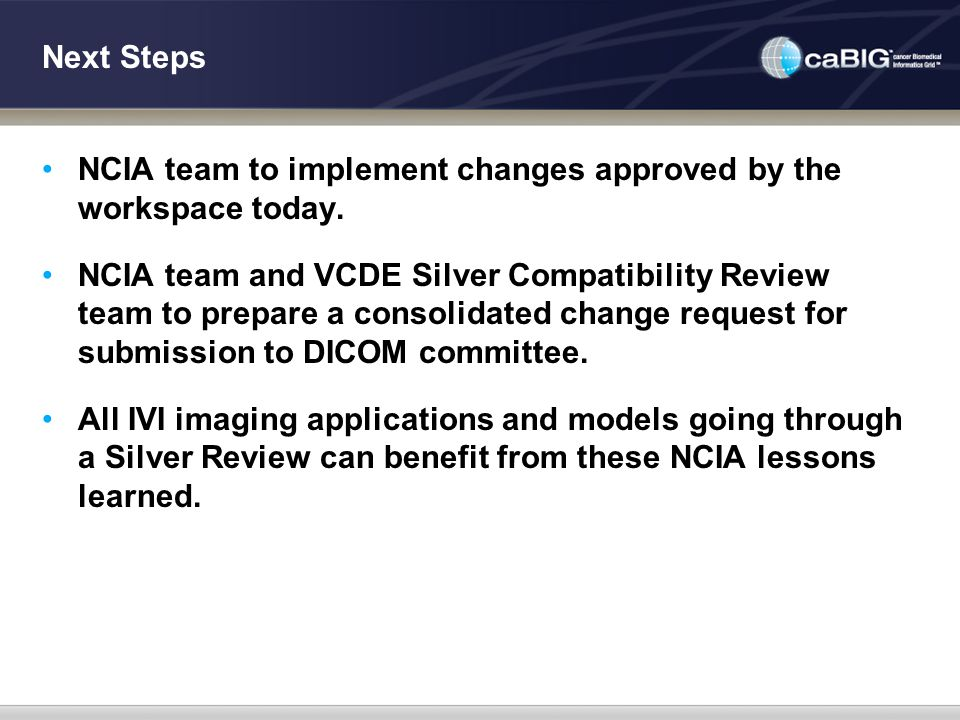 Next Steps NCIA team to implement changes approved by the workspace today. NCIA team and VCDE Silver Compatibility Review team to prepare a consolidat