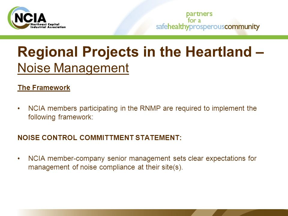 Regional Projects in the Heartland – Noise Management The Framework NCIA members participating in the RNMP are required to implement the following framework: NOISE CONTROL COMMITTMENT STATEMENT: NCIA member-company senior management sets clear expectations for management of noise compliance at their site(s).