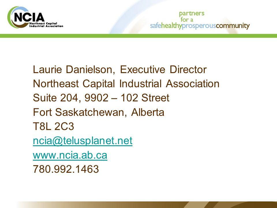 Laurie Danielson, Executive Director Northeast Capital Industrial Association Suite 204, 9902 – 102 Street Fort Saskatchewan, Alberta T8L 2C3 ncia@telusplanet.net www.ncia.ab.ca 780.992.1463