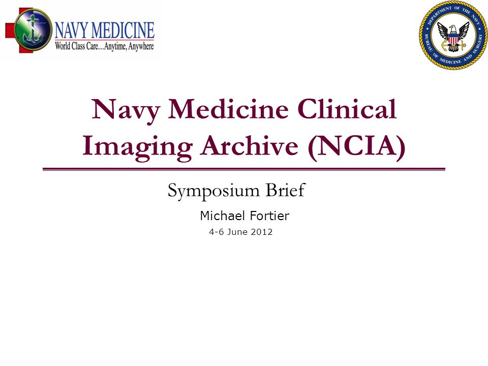 Navy Medicine Clinical Imaging Archive (NCIA) Symposium Brief Michael Fortier 4-6 June 2012