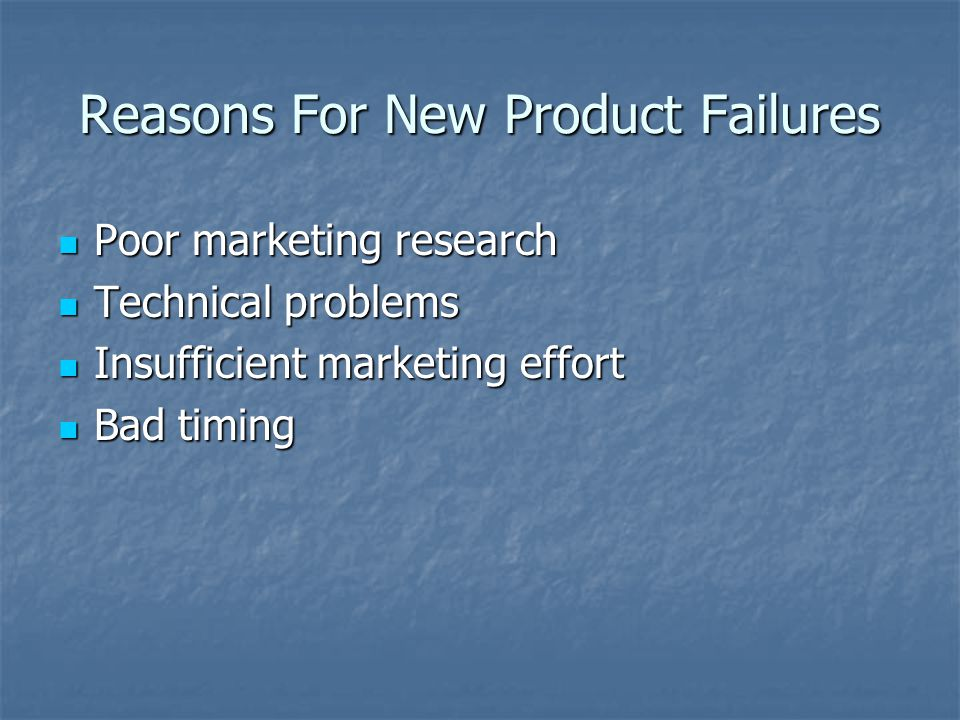 Reasons For New Product Failures Poor marketing research Poor marketing research Technical problems Technical problems Insufficient marketing effort I