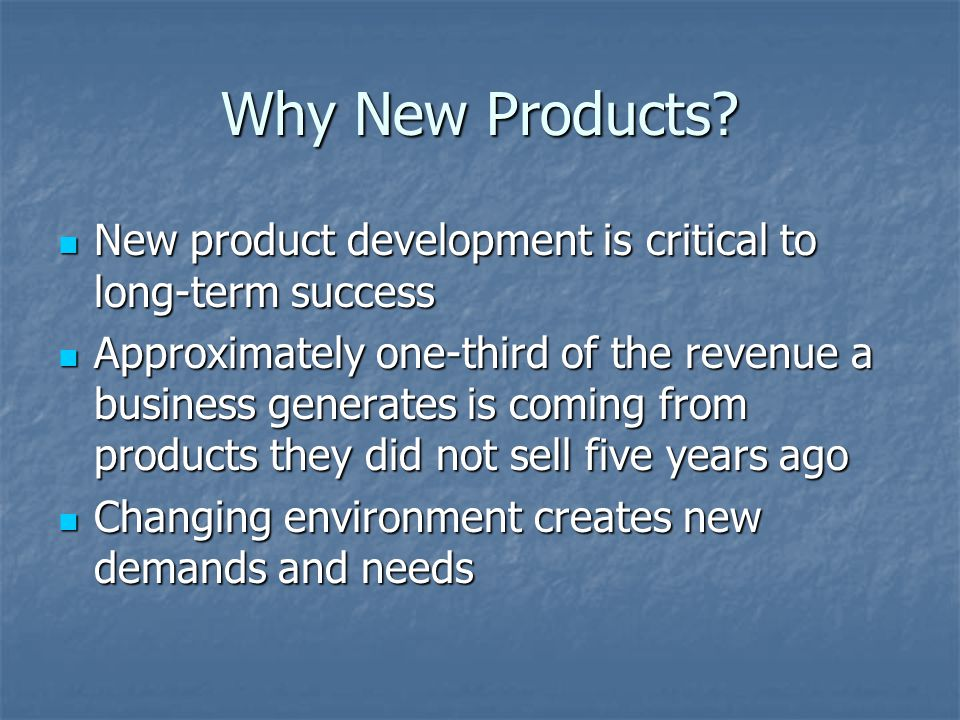 Why New Products? New product development is critical to long-term success New product development is critical to long-term success Approximately one-